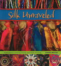 SILK UNRAVELED: EXPERIMENTS IN TEARING, FUSING, LAYERING AND STITCHING., Moffat,