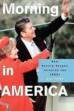 Morning in America: How Ronald Reagan Invented the 1980's by Troy, Gil [Paper...