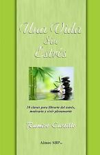 Una Vida Sin Estres : 10 Claves para Librarte Del Estrés, Motivarte y Vivir...