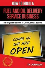 How To Build A Fuel and Oil Delivery Service Business: The Only Book You Need To