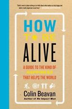 How to Be Alive: A Guide to the Kind of Happiness That Helps the World, Beavan,
