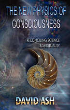 The New Physics of Consciousness: Reconciling Science and Spirituality, Ash, Dav