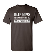 Hate Cops? Call A Crackhead T-Shirt Funny Police Tee Shirt
