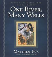 One River, Many Wells : Wisdom Springing from Global Faiths by Matthew Fox...