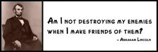 Wall Quote - ABRAHAM LINCOLN - Am I not destroying my enemies when I make friend