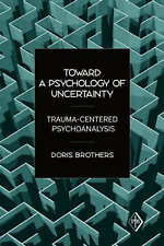 Toward a Psychology of Uncertainty: Trauma-centered Psychoanalysis by Doris...