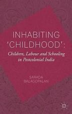 Inhabiting 'Childhood' : Children, Labour and Schooling in Postcolonial India...