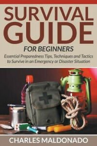 Survival Guide for Beginners: Essential Preparedness Tips, Techniques and