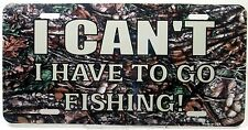 Novelty license plate Fishing I CAN'T I have To Go Fishing new aluminum LP-5271