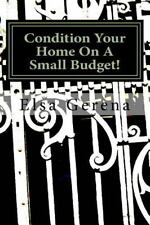 Condition Your Home on a Small Budget! : Real Estate Best Practices by Elsa...