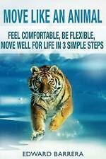 Move Like an Animal: Feel Comfortable, Be Flexible, Move Well for Life in 3 Simp
