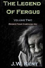 The Legend of Fergus : Volume Two: Books Four Through Six by J. W. Kent...