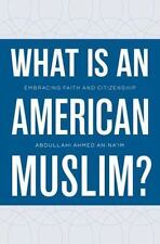 What Is an American Muslim?: Embracing Faith and Citizenship by An-Na'im, Abdul