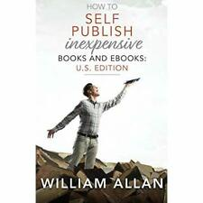 How to Self Publish Inexpensive Books and Ebooks: U.S.  - Paperback NEW Allan, W