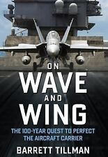 On Wave and Wing: The 100 Year Quest to Perfect the Aircraft Carrier, Tillman, B