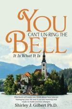 You Can't Un-Ring the Bell: It Is What It Is by Shirley J. Gilbert (Paperback)