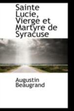 Sainte Lucie, Vierge Et Martyre De Syracuse: By Augustin Beaugrand
