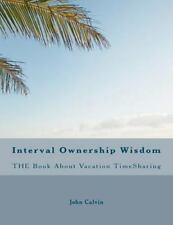 Interval Ownership Wisdom the Book about Vacation TimeSharing by John Calvin...