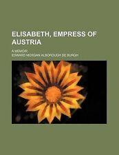 Elisabeth, Empress of Austria; A Memoir by Burgh, Edward Morgan Alborough De