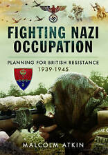 Fighting Nazi Occupation: British Resistance 1939 - 1945 by Malcolm Atkin