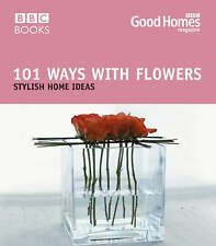 101 Ways with Flowers: Stylish Home Ideas (Good Homes) by Good Homes magazine