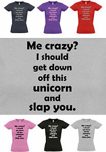 ME CRAZY? I should get down off this UNICORN & SLAP YOU. Ladies T-Shirt  8 -16