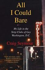 All I Could Bare : My Life in the Strip Clubs of Gay Washington, D.C. - Seymour