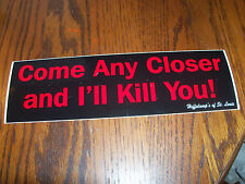 Come Any Closer and I'll Kill You! Bumper Sticker Decal