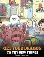 Get Your Dragon to Try New Things: Help Your Dragon to Overcome Fears. a Cute Ch