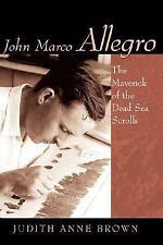 John Marco Allegro : The Maverick of the Dead Sea Scrolls by Judith Brown...