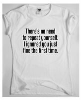 There's no need to repeat yourself Funny T shirt Rude Slogan Novelty Mens Womens