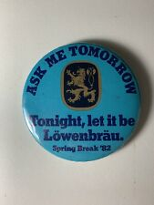 Ask Me Tomorrow - Tonight Let In Be Lowenbrau Button Pin Spring Break '82