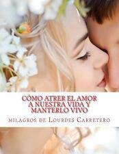 Como Atrer el Amor a Nuestra Vida y Manterlo Vivo : La Ley de la Atraccion by...