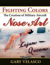 Fighting Colors: The Creation of Military Aircraft Nose Art by Velasco, Gary