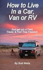 How to Live in a Car, Van, or RV : And Get Out of Debt, Travel, and Find True...