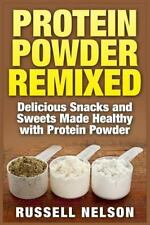 Protein Powder Remixed : Delicious Snacks and Sweets Made Healthy with...