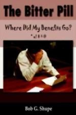 The Bitter Pill : Where Did My Benefits Go? by Bob G. Shupe (2006, Paperback)
