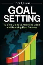 Goal Setting: 12 Step Guide to Achieving Goals and Realizing Real Success by Tom