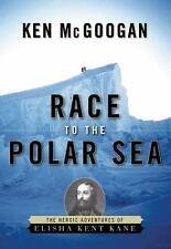 Race to the Polar Sea : The Heroic Adventures of Elisha Kent Kane by Kenneth...