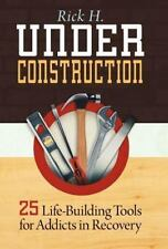 Under Construction : 25 Life-Building Tools for Addicts in Recovery by Rick...