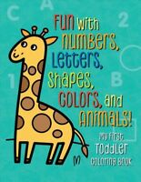 My First Toddler Coloring Book : Fun With Numbers, Letters, Shapes, Colors, a...