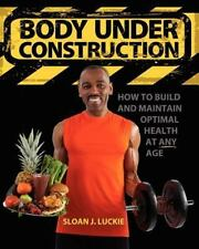 Body under Construction : How to Build and Maintain Optimal Health at Any Age...