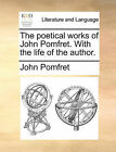 The poetical works of John Pomfret. With the life of the author. by John Pomfret