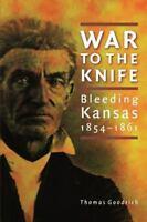 War to the Knife: Bleeding Kansas, 1854-1861: By Goodrich, Thomas