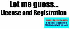 Let me guess License and Registration Vinyl decal sticker Graphic Die Cut 12""