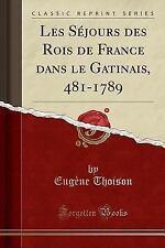 Les Sejours Des Rois de France Dans Le Gatinais, 481-1789 (Classic Reprint) (Pap