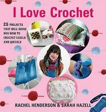 I Love Crochet: 25 Projects That Will Show You How to Crochet Easily and Quickly