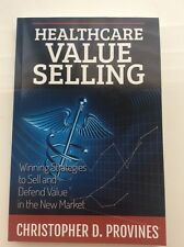 Healthcare Value Selling : Winning Strategies to Sell and Defend Value in the...