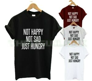 NOT HAPPY NOT SAD JUST HUNGRY T SHIRT FOOD LOVER FOODIE QUOTE FUNNY HANGRY NEW