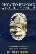 How to Become a Police Officer : A 21st Century Guide to Getting Hired in Law...
